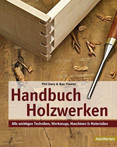 Handbuch Holzwerken: Alle wichtigen Techniken, Werkzeuge, Maschinen und Materialien