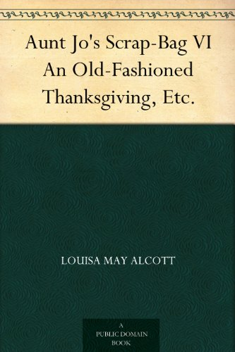 Aunt Jo's Scrap-Bag VI An Old-Fashioned Thanksgiving, Etc. by [Alcott, Louisa May]