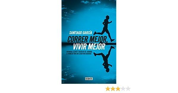 Amazon.com: Correr mejor, vivir mejor: Intimidad,claves y secretos del running,la forma de vida que llegó para quedarse (Spanish Edition) eBook: Santiago ...
