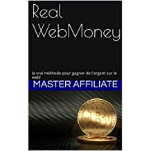 Real WebMoney: la vrai méthode pour gagner de l'argent sur le web! (French Edition)