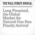 Long Promised, the Global Market for Natural Gas Has Finally Arrived   Russell Gold,Alison Sider