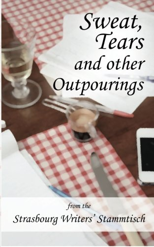 Sweat, Tears and Other Outpourings: from the Strasbourg Writers' Stammtisch (Volume - Single Strasbourg