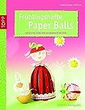 Frühlingshafte Paper Balls: Niedliche Tiere und bezaubernde Blüten für Frühling und Ostern (kreativ.kompakt.)