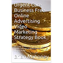 Urgent Care Business  Free Online Advertising  Video Marketing Strategy Book: No Cost Video Advertising  & Website Traffic Secrets to Making Massive Money Now!