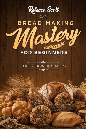 Bread Baking Mastery for Beginners: Perfect Dough Alchemy by Rebecca Scott