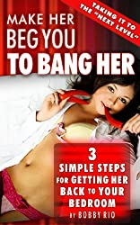 Make Her Beg You to Bang her:  3 Simple Steps to Getting Her Back to Your Bedroom