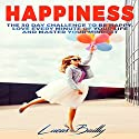 Happiness: The 30 Day Challenge to Be Happy, Love Every Minute of Your Life and Master Your Mindset Audiobook by Lucas Bailly Narrated by Dave Wright