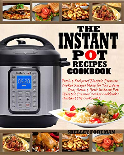 THE INSTANT POT RECIPES COOKBOOK: Fresh & Foolproof Electric Pressure Cooker Recipes Made for The Everyday Home & Your Instant Pot (Electric Pressure Cooker Cookbook) (Instant Pot Cookbook). by SHELLEY FOREMAN