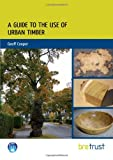 A Guide to the Use of Urban Timber, Cooper, Geoff, 1848062303