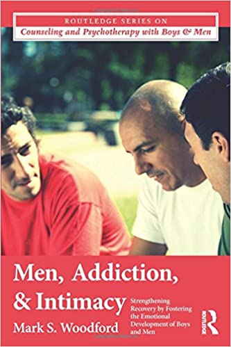 Men, Addiction, and Intimacy: Strengthening Recovery by Fostering the Emotional Development of Boys and Men (The Routledge Series on Counseling and Psychotherapy with Boys and Men)