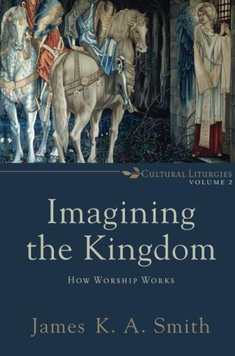 Imagining the Kingdom: How Worship Works (Cultural Liturgies)