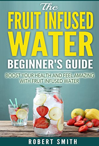 Fruit Infused Water: The Fruit Infused Water Beginner's Guide: Boost Your Health and Feel AMAZING with Fruit Infused Water (Weight loss, Health, Dieting Book 2)
