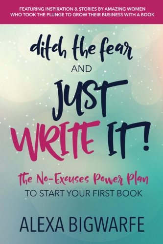 Ditch the Fear and Just Write It!: The No-Excuses Power Plan to Write Your First Book