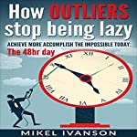 How Outliers Stop Being Lazy: Achieve More, Accomplish the Impossible Today, The 48-Hour Day | Mikel Ivanson