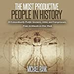 The Most Productive People in History: 18 Extraordinarily Prolific Inventors, Artists, and Entrepreneurs, from Archimedes to Elon Musk | Michael Rank