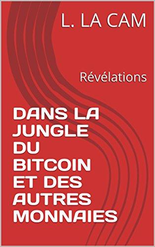 DANS LA JUNGLE DU BITCOIN ET DES AUTRES MONNAIES: Révélations (French Edition)