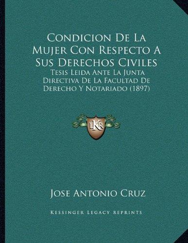 Condicion De La Mujer Con Respecto A Sus Derechos Civiles: Tesis Leida Ante La Junta Directiva De La Facultad De Derecho Y Notariado (1897) (Spanish Edition) pdf epub