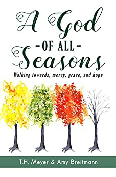 A God of All Seasons: Walking Towards Mercy, Grace, and Hope by [Meyer, T.H., Breitmann, Amy]