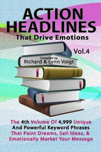 ACTION HEADLINES That Drive Emotions - Volume 4: The 4th Volume of 4,999 Unique Powerful Keyword Phrases That Paint Dreams, Sell Ideas, And Market Your Message PDF ePub ebook