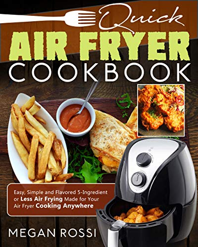 Quick Air Fryer Cookbook: Easy, Simple and Flavored 5-Ingredient or Less Air Frying Made for Your Air Fryer Cooking Anywhere by Megan Rossi