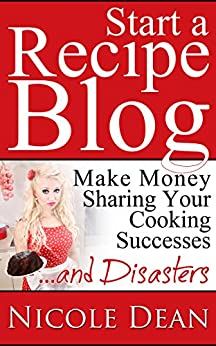 How to Start a Recipe Blog: Make Money Sharing Your Cooking Successes and Disasters by [Dean, Nicole]