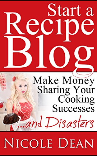 How to Start a Recipe Blog: Make Money Sharing Your Cooking Successes and Disasters