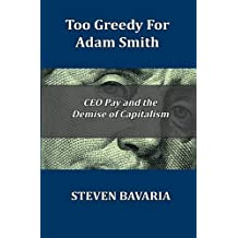 Too Greedy for Adam Smith: CEO Pay and the Demise of Capitalism by Steven Bavaria (2015-08-19)