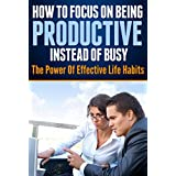 How To Focus On Being Productive Instead Of Busy: The Power Of Effective Life Habits