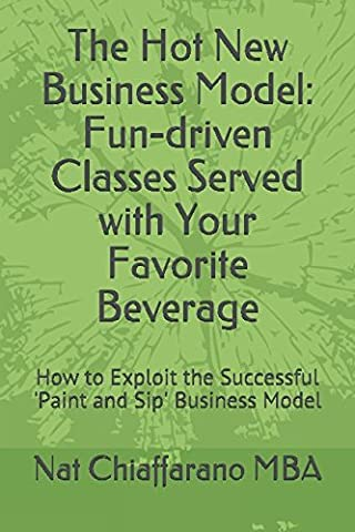The Hot New Business Model: Fun-driven Classes Served with Your Favorite Beverage: How to Exploit the Successful 'Paint and Sip' Business - Sip Business