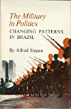The Military in Politics: Changing Patterns in Brazil, Alfred C. Stepan, 0691075379