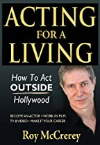 ACTING FOR A LIVING: HOW TO ACT OUTSIDE HOLLYWOOD - BECOME AN ACTOR; WORK IN FILM, TV & VIDEO; MAKE IT YOUR CAREER