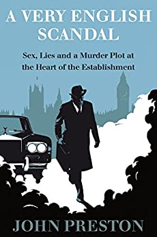 A Very English Scandal: Sex, Lies, and a Murder Plot at the Heart of the Establishment by [Preston, John]