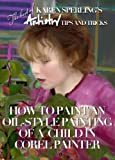 How to Paint an Oil-Style Painting of a Child in Corel Painter [Article] (The best of Karen Sperling s Artistry Tips and Tricks Book 1)