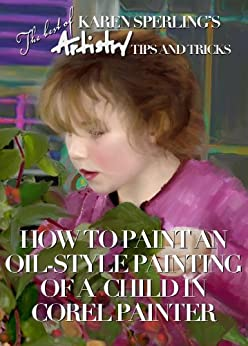 How to Paint an Oil-Style Painting of a Child in Corel Painter [Article] (The best of Karen Sperling's Artistry Tips and Tricks Book 1) by [Sperling, Karen]