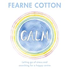 Calm: Letting Go of Stress and Searching for a Happy Centre Audiobook by Fearne Cotton Narrated by Fearne Cotton