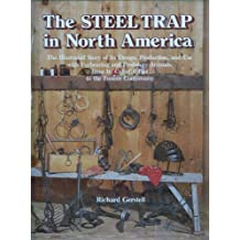 Steel Trap in North America: The Illustrated Story of Its Design, Production, and Use With Furbearing and Predatory Animals, from Its Colorful Pa