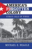 "Michael Neagle, ""America's Forgotten Colony: Cuba's Isle of Pines"" (Cambridge UP, 2016)"