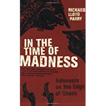 In the Time of Madness: Indonesia on the Edge of Chaos by Richard Lloyd Parry (2007-01-26)