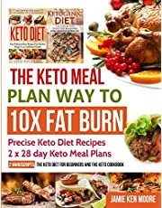 The Keto Meal Plan Way To 10x Fat Burn: 2 manuscripts - The Keto Diet for Beginners and The Keto Cookbook: Precise Keto Diet Recipes 2 x 28 day Keto Meal Plans
