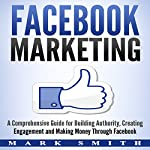 Facebook Marketing: A Comprehensive Guide for Building Authority, Creating Engagement and Making Money Through Facebook | Mark Smith