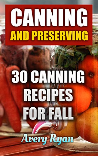Canning And Preserving: 30 Canning Recipes For Fall by Avery Ryan