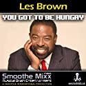 Les Brown Smoothe Mixx: Got to Be Hungry Speech by Les Brown Narrated by Les Brown