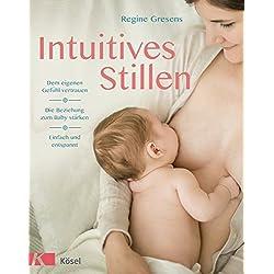 Intuitives Stillen: Einfach und entspannt – Dem eigenen Gefühl vertrauen – Die Beziehung zum Baby stärken