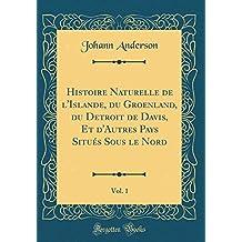 Histoire Naturelle de l'Islande, Du Groenland, Du Detroit de Davis, Et d'Autres Pays Situés Sous Le Nord, Vol. 1 (Classic Reprint)
