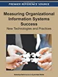 Measuring Organizational Information Systems Success : New Technologies and Practices, Zakariya Belkhamza, 1466601701