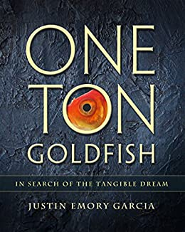 One Ton Goldfish: In Search of the Tangible Dream by [Garcia, Justin]
