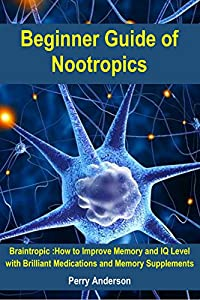 Beginner Guide of Nootropics: Braintropic: How to Improve Memory and IQ Level with Brilliant Medications and Memory Supplements