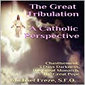The Great Tribulation: A Catholic Perspective: Chastisement, 3 Days Darkness, the Great Monarch, the Great Pope Audiobook by Michael Freze Narrated by  Voice Cat LLC by Doug Spence