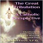 The Great Tribulation: A Catholic Perspective: Chastisement, 3 Days Darkness, the Great Monarch, the Great Pope | Michael Freze