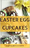Easter Egg Cupcakes to Chocolate Recipes for kids: 101 Insanely Quick and Easy an Essential